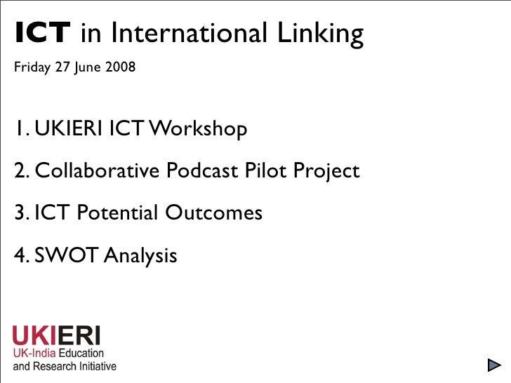 ICT in International Linking Friday 27 June 2008    1. UKIERI ICT Workshop 2. Collaborative Podcast Pilot Project 3. ICT P...