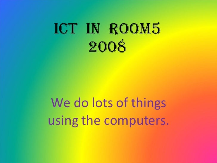 ICT  in  Room5 2008 We do lots of things using the computers.