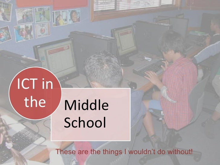 ICT in  the Middle        School      These are the things I wouldn't do without!