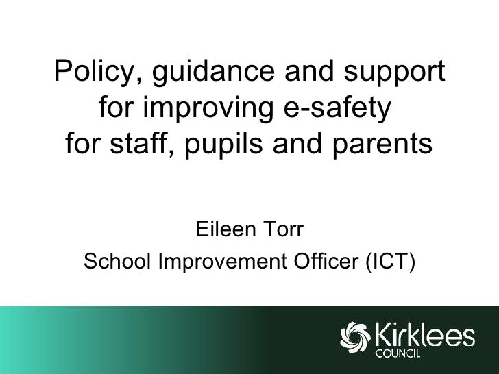 Policy, guidance and support for improving e-safety  for staff, pupils and parents Eileen Torr School Improvement Officer ...