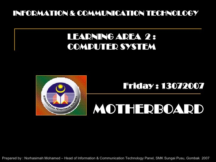 INFORMATION & COMMUNICATION TECHNOLOGY LEARNING AREA  2 : COMPUTER SYSTEM MOTHERBOARD Prepared by : Norhasimah Mohamed – H...