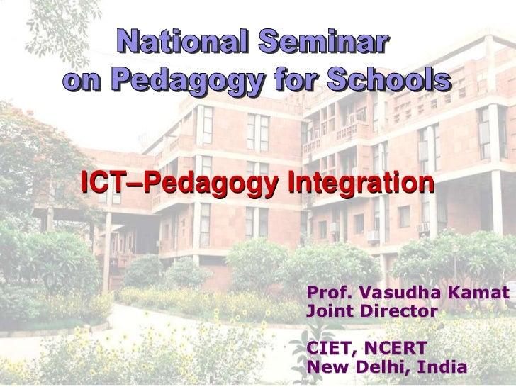 ICT–Pedagogy Integration               Prof. Vasudha Kamat               Joint Director               CIET, NCERT         ...