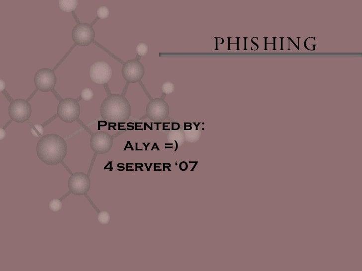 PHISHING Presented by: Alya =) 4 server '07