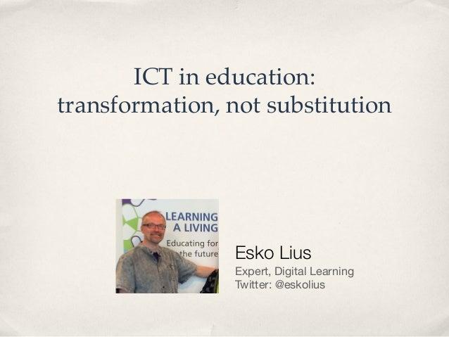 "ICT in education: ! transformation, not substitution"" Esko Lius Expert, Digital Learning Twitter: @eskolius"