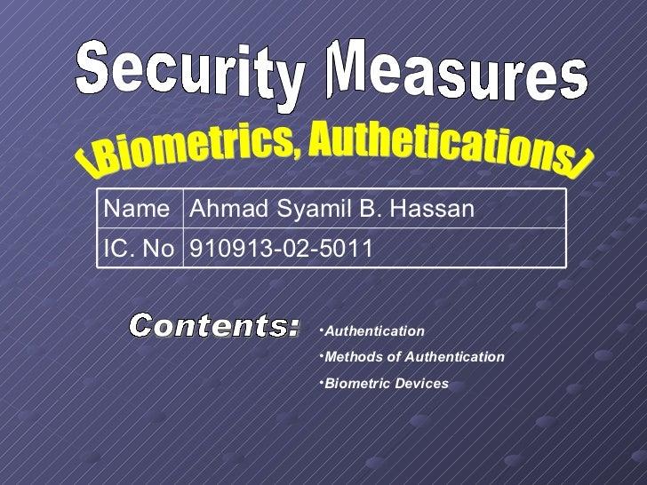 Security Measures (Biometrics, Authetications) Contents: <ul><li>Authentication  </li></ul><ul><li>Methods of Authenticati...