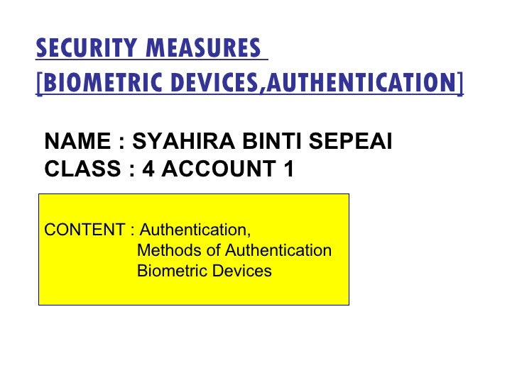 SECURITY MEASURES  [BIOMETRIC DEVICES,AUTHENTICATION] NAME : SYAHIRA BINTI SEPEAI CLASS : 4 ACCOUNT 1 CONTENT : Authentica...