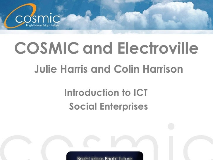 COSMIC and Electroville   Julie Harris and Colin Harrison Introduction to ICT  Social Enterprises