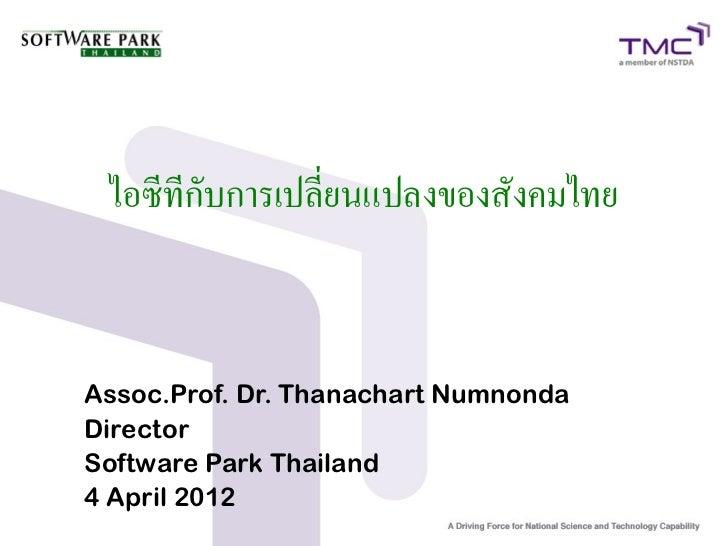 ไอซีทีกับการเปลี่ยนแปลงของสังคมไทยAssoc.Prof. Dr. Thanachart NumnondaDirectorSoftware Park Thailand4 April 2012