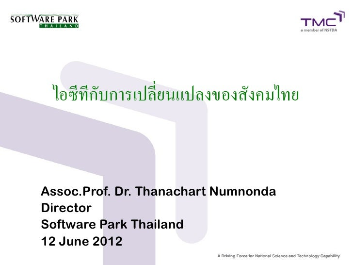 ไอซีทีกับการเปลี่ยนแปลงของสังคมไทยAssoc.Prof. Dr. Thanachart NumnondaDirectorSoftware Park Thailand12 June 2012