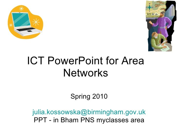 ICT PowerPoint for Area Networks Spring 2010 [email_address] PPT - in Bham PNS myclasses area