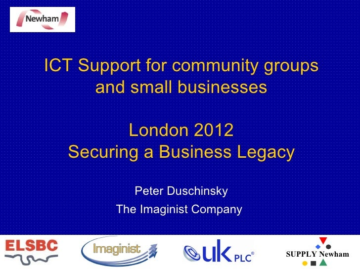 ICT Support for community groups and small businesses London 2012 Securing a Business Legacy Peter Duschinsky The Imaginis...