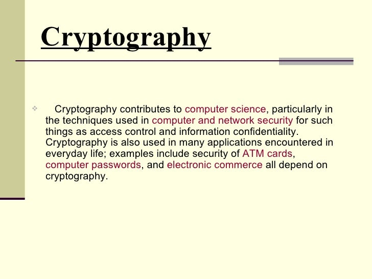Cryptography <ul><li>Cryptography contributes to  computer science , particularly in the techniques used in  computer and ...