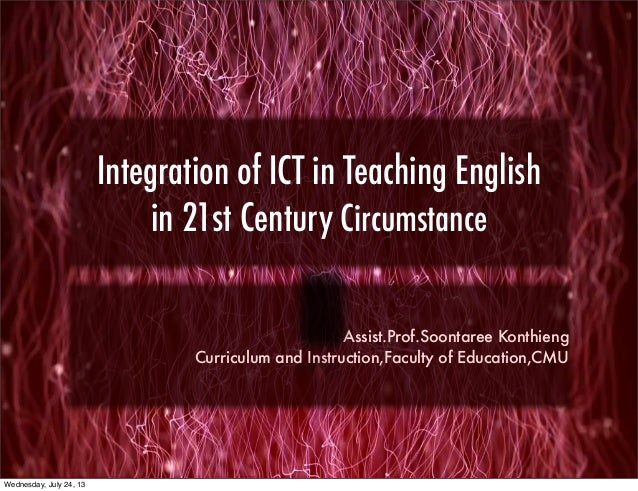 Integration of ICT in Teaching English in 21st Century Circumstance Assist.Prof.Soontaree Konthieng Curriculum and Instruc...