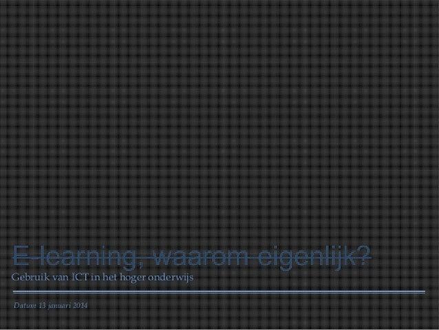 E-learning, waarom eigenlijk? Gebruik van ICT in het hoger onderwijs Datum 13 januari 2014