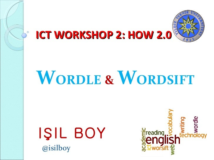 ICT WORKSHOP 2: HOW 2.0 W ORDLE  &   W ORDSIFT IŞIL BOY @isilboy
