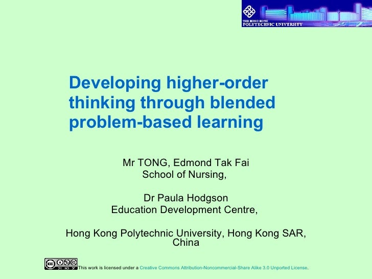 Developing higher-order thinking through blended problem-based learning   Mr TONG, Edmond Tak Fai School of Nursing,  Dr P...