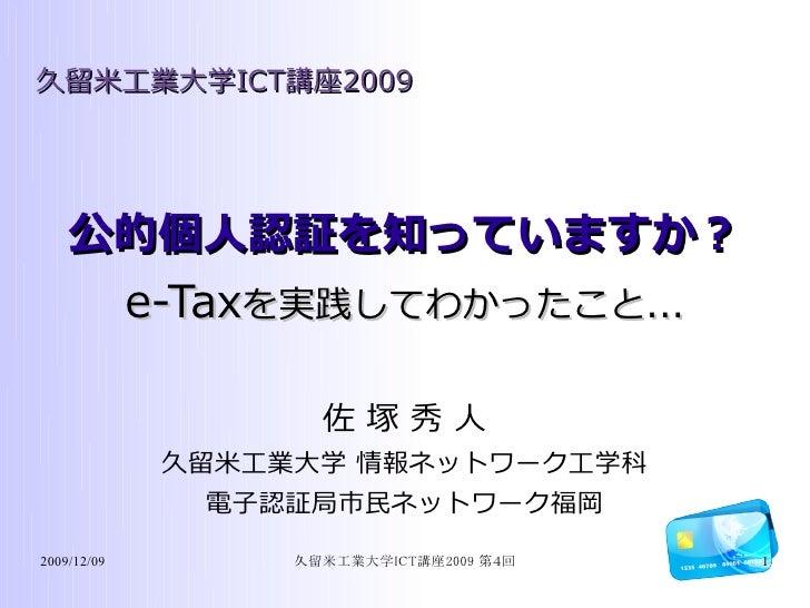 久留米工業大学ICT講座2009         公的個人認証を知っていますか?      e-Taxを実践してわかったこと...                      佐塚秀人              久留米工業大学 情報ネットワーク工...