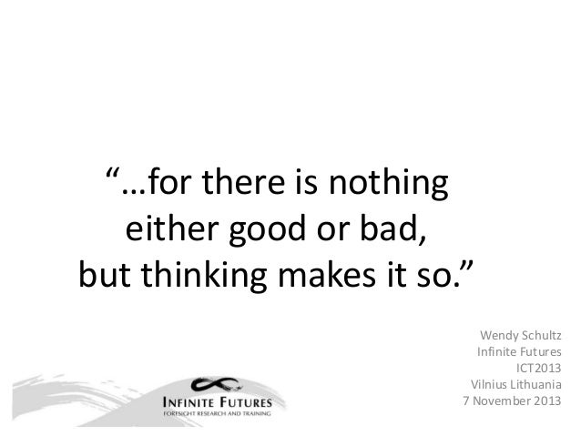 """…for there is nothing either good or bad, but thinking makes it so."" Wendy Schultz Infinite Futures ICT2013 Vilnius Lithu..."