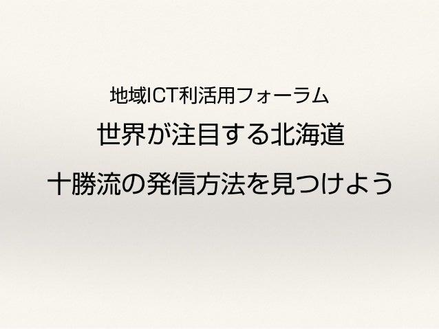 地域ICT利活用フォーラム  世界が注目する北海道  十勝流の発信方法を見つけよう