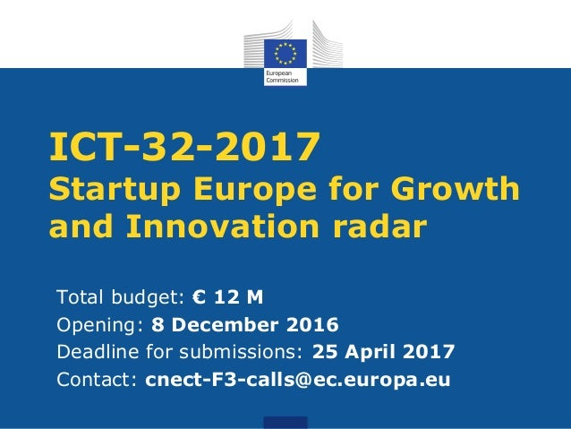 ICT-32-2017 Startup Europe for Growth and Innovation radar Total budget: € 12 M Opening: 8 December 2016 Deadline for subm...