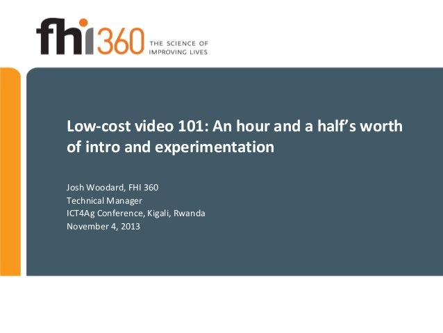 Low-cost video 101: An hour and a half's worth of intro and experimentation Josh Woodard, FHI 360 Technical Manager ICT4Ag...