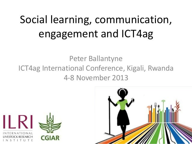 Social learning, communication, engagement and ICT4ag Peter Ballantyne ICT4ag International Conference, Kigali, Rwanda 4-8...