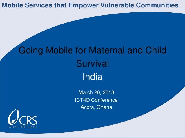 Going Mobile for Maternal and Child Survival India March 20, 2013 ICT4D Conference Accra, Ghana Mobile Services that Empow...