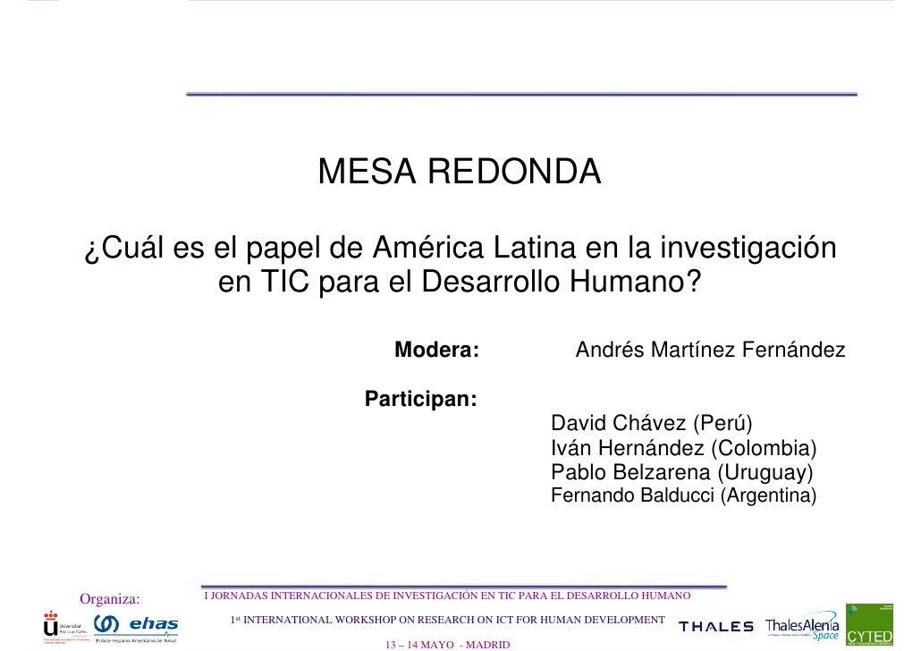 MESA REDONDA  ¿Cuál es el papel de América Latina en la investigación          en TIC para el Desarrollo Humano?          ...