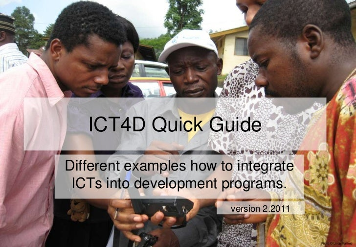 ICT4D Quick GuideDifferent examples how to integrate ICTs into development programs.                         version 2.201...