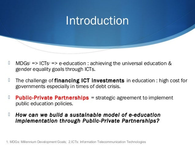 Introduction  MDGs1 => ICTs2 => e-education : achieving the universal education & gender equality goals through ICTs.  T...