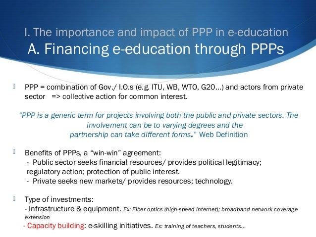 I. The importance and impact of PPP in e-education A. Financing e-education through PPPs  PPP = combination of Gov./ I.O....