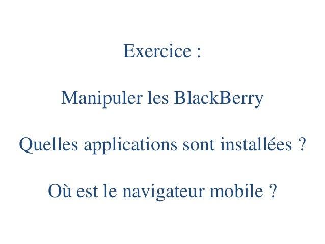 Exercice : Manipuler les BlackBerryQuelles applications sont installées ? Où est le navigateur mobile ?