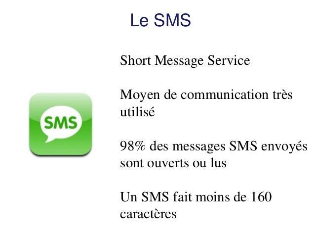 Le SMS  Short Message Service  Moyen de communication très utilisé  98% des messages SMS envoyés sont ouverts ou lus  Un S...