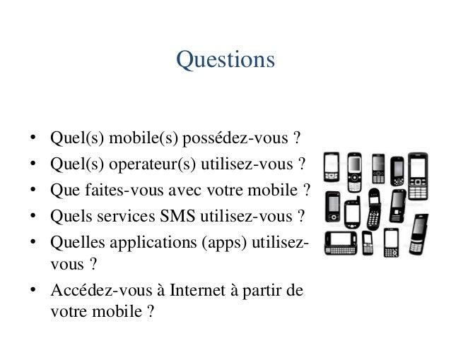 Questions  •Quel(s) mobile(s) possédez-vous ?  •Quel(s) operateur(s) utilisez-vous ?  •Que faites-vous avec votre mobile ?...