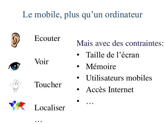Le mobile, plus qu'un ordinateur  Ecouter  Voir  Toucher  Localiser  …  Mais avec des contraintes:  •Taille de l'écran  •M...