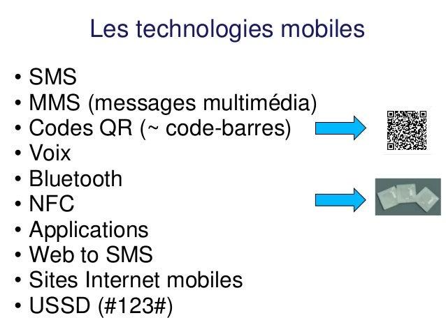Les technologies mobiles  •SMS  •MMS (messages multimédia)  •Codes QR (~ code-barres)  •Voix  •Bluetooth  •NFC  •Applicati...