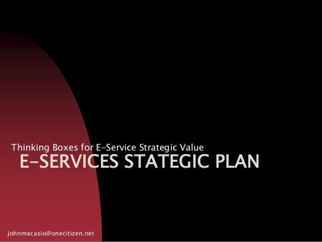 E-SERVICES STATEGIC PLAN Thinking Boxes for E-Service Strategic Value johnmacasio@onecitizen.net