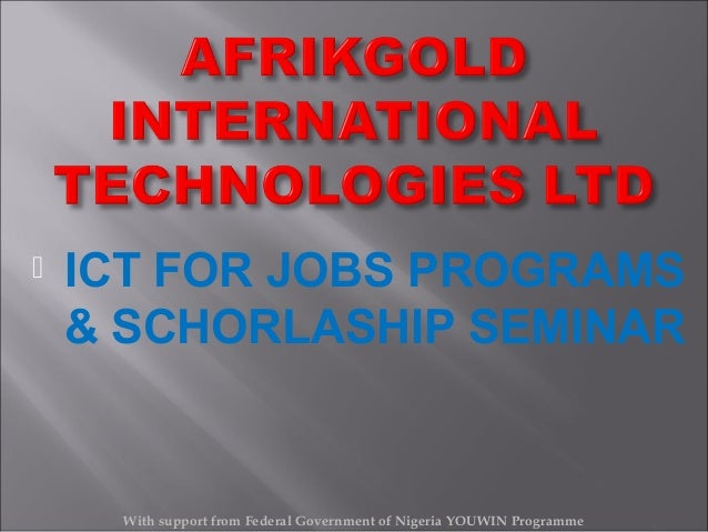   ICT FOR JOBS PROGRAMS & SCHORLASHIP SEMINAR  With support from Federal Government of Nigeria YOUWIN Programme