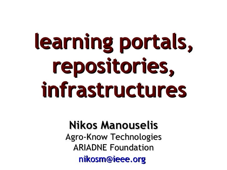 learning portals, repositories, infrastructures Nikos Manouselis Agro-Know Technologies ARIADNE Foundation [email_address]