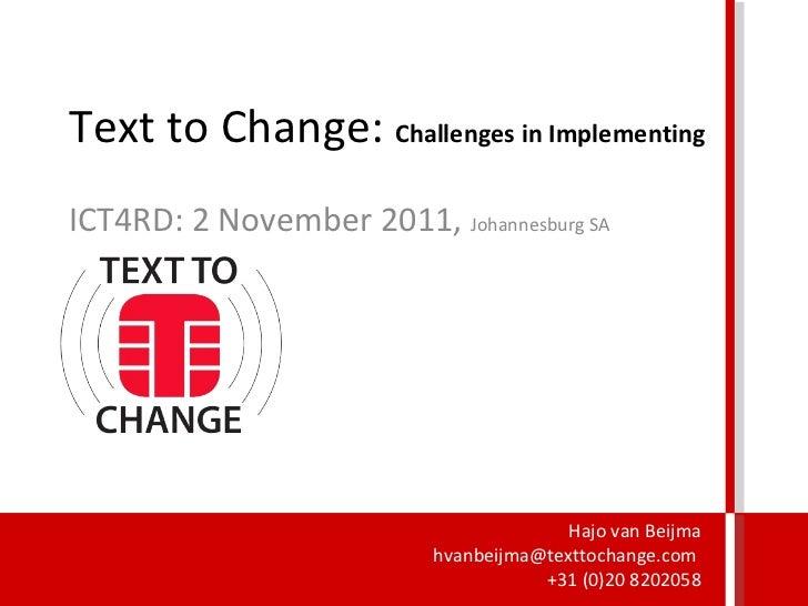 Text to Change:  Challenges in Implementing ICT4RD: 2 November 2011,  Johannesburg SA Hajo van Beijma hvanbeijma@texttocha...