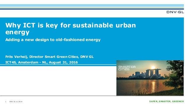 DNV GL © 2014 SAFER, SMARTER, GREENERDNV GL © 2014 Why ICT is key for sustainable urban energy Frits Verheij, Director Sma...