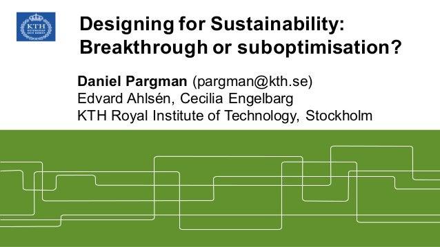 Designing for Sustainability:  Breakthrough or suboptimisation? Daniel Pargman (pargman@kth.se) Edvard Ahlsén, Cec...