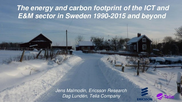 The energy and carbon footprint of the ICT and E&M sector in Sweden 1990-2015 and beyond Jens Malmodin, Ericsson Research ...