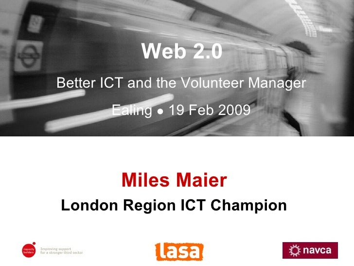 Miles Maier London Region ICT Champion Web 2.0 Better ICT and the Volunteer Manager Ealing    19 Feb 2009