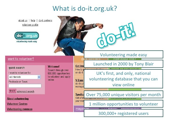 What is do-it.org.uk? Volunteering made easy Launched in 2000 by Tony Blair UK's first, and only, national volunteering da...