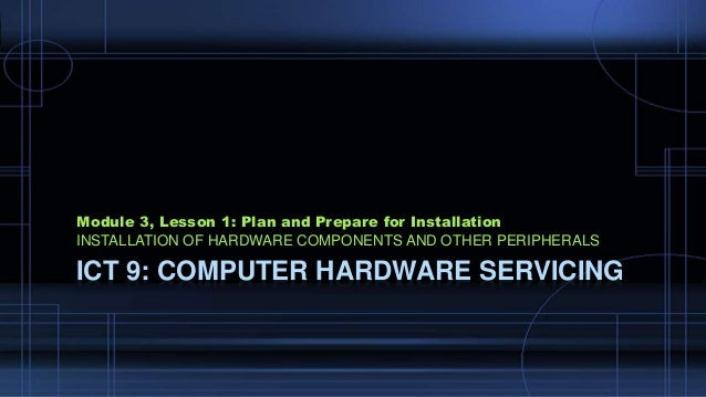 ICT 9: COMPUTER HARDWARE SERVICING Module 3, Lesson 1: Plan and Prepare for Installation INSTALLATION OF HARDWARE COMPONEN...