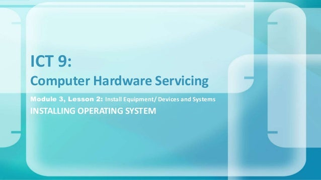 Module 3, Lesson 2: Install Equipment/ Devices and Systems INSTALLING OPERATING SYSTEM ICT 9: Computer Hardware Servicing