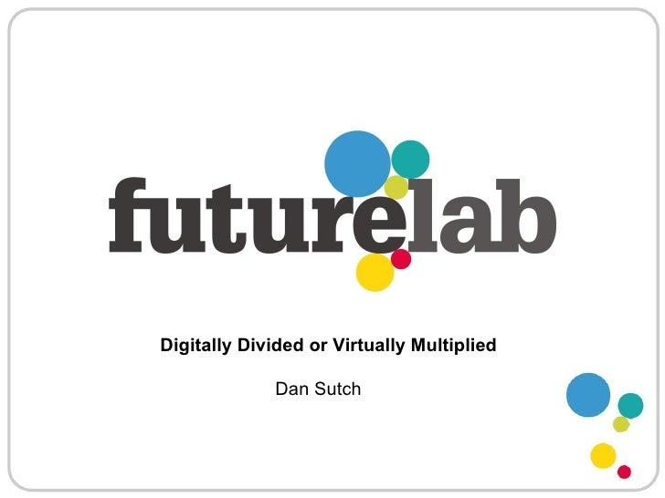 Digitally Divided or Virtually Multiplied Dan Sutch