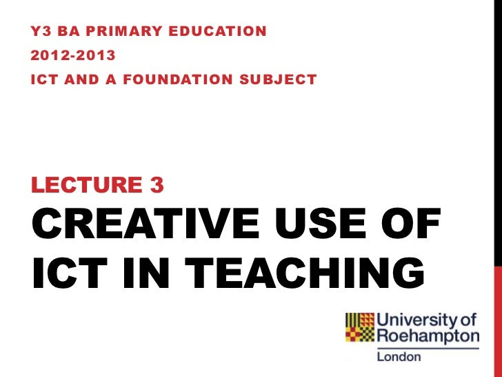 Y3 BA PRIMARY EDUCATION2012-2013ICT AND A FOUNDATION SUBJECTLECTURE 3CREATIVE USE OFICT IN TEACHING
