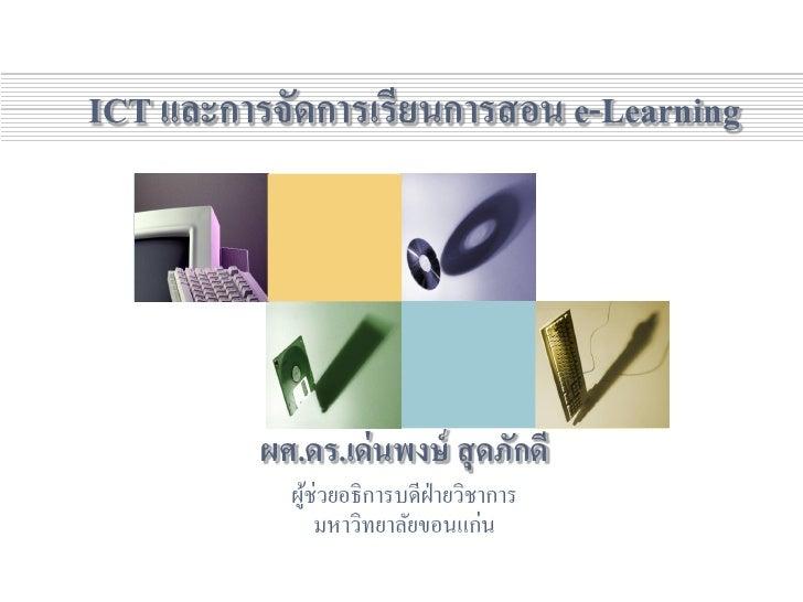 ICT และการจัดการเรียนการสอน e-Learning               ผศ.ดร.เด่ นพงษ์ สุ ดภักดี             ผูช่วยอธิ การบดีฝ่ายวิชาการ    ...